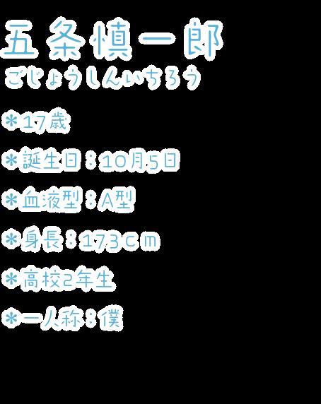 五条慎一郎(ごじょうしんいちろう) ・17歳 ・誕生日:10月5日 ・血液型:A型 ・身長:173cm ・高校2年生 ・一人称:僕