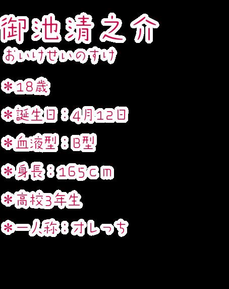 御池清之介(おいけせいのすけ) ・18歳 ・誕生日:4月12日 ・血液型:B型 ・身長:165cm ・高校3年生 ・一人称:オレっち