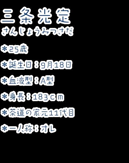 三条光定(さんじょうみつさだ) ・25歳 ・誕生日:9月18日 ・血液型:A型 ・身長:183cm ・茶道の家元11代目 ・一人称:オレ