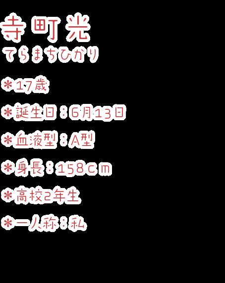 寺町光(てらまちひかり) ・17歳 ・誕生日:6月13日 ・血液型:A型 ・身長:158cm ・高校2年生 ・一人称:私