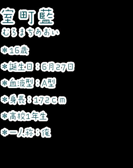 室町 藍(むろまち あおい) ・16歳 ・誕生日:6月27日 ・血液型:A型 ・身長:172cm ・高校1年生 ・一人称:俺