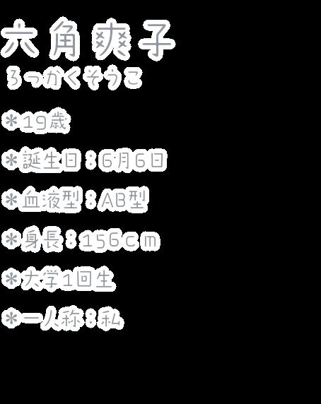 六角爽子(ろっかくそうこ) ・19歳 ・誕生日:6月6日 ・血液型:AB型 ・身長:156cm ・大学1回生 ・一人称:私