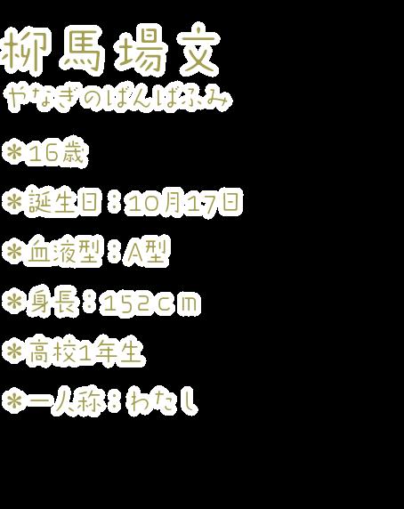 柳馬場 文(やなぎのばんば ふみ) ・16歳 ・誕生日:10月17日 ・血液型:A型 ・身長:152cm ・高校1年生 ・一人称:わたし