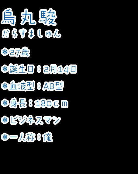 烏丸 駿(からすま しゅん) ・27歳 ・誕生日:2月14日 ・血液型:AB型 ・身長:180cm ・ビジネスマン ・一人称:俺