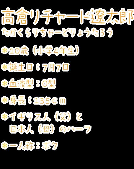 高倉リチャード遼太郎(たかくらりちゃーどりょうたろう) ・10歳(小学4年生) ・誕生日:7月7日 ・血液型:O型 ・身長:135cm ・イギリス人(父)と日本人(母)のハーフ ・一人称:ボク