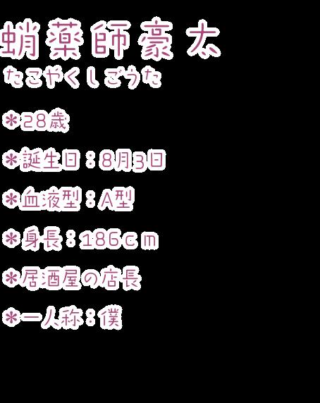 蛸薬師豪太(たこやくしごうた) ・28歳 ・誕生日:8月3日 ・血液型:A型 ・身長:186cm ・居酒屋の店長 ・一人称:僕